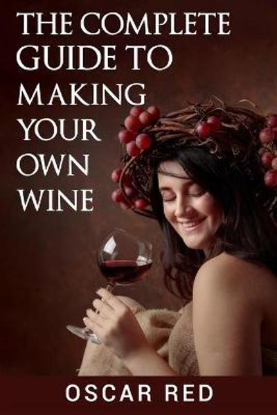 The Complete Guide to Making Your Own Wine - Oscar Red
