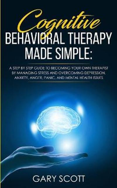 Cognitive Behavioral Therapy Made Simple - Gary Scott