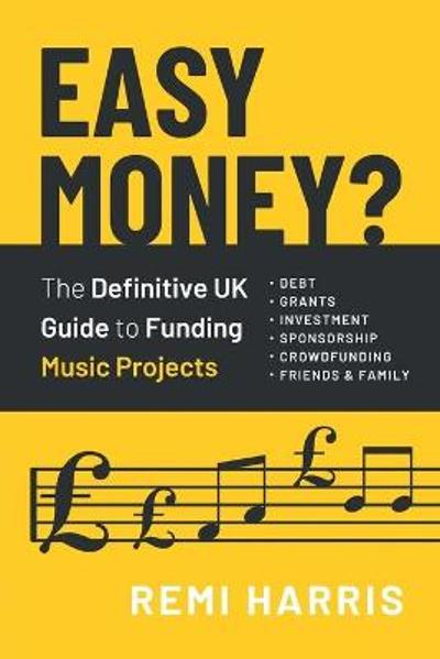 Easy Money? The Definitive UK Guide to Funding Music Projects - Remi Harris