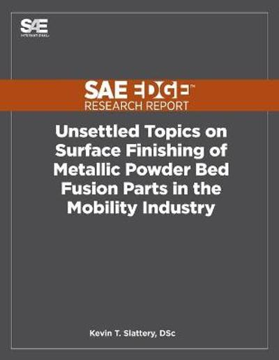 Unsettled Topics on Surface Finishing of Metallic Powder Bed Fusion Parts in the Mobility Industry - Kevin T Slattery