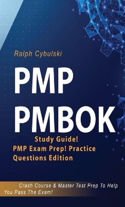PMP PMBOK Study Guide! PMP Exam Prep! Practice Questions Edition! Crash Course & Master Test Prep To Help You Pass The Exam - Ralph Cybulski