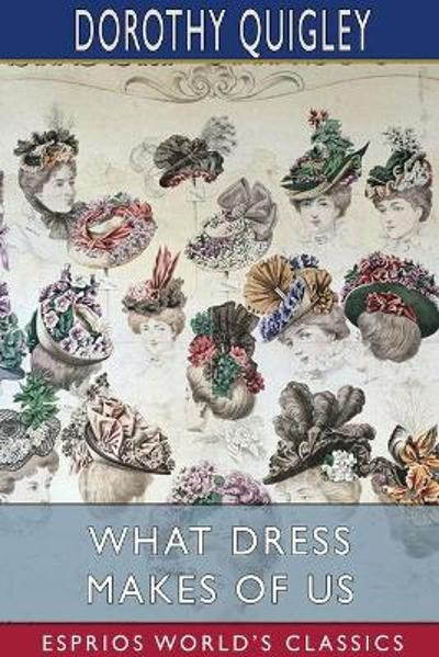 What Dress Makes of Us (Esprios Classics) - Dorothy Quigley