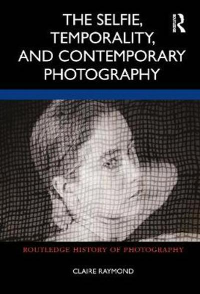 The Selfie, Temporality, and Contemporary Photography - Claire Raymond