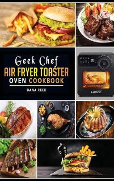 Geek Chef Air Fryer Toaster Oven Cookbook - Dana Reed