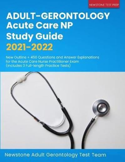 Adult-Gerontology Acute Care NP Study Guide 2021-2022 - Newstone Adult Gerontology Test Team
