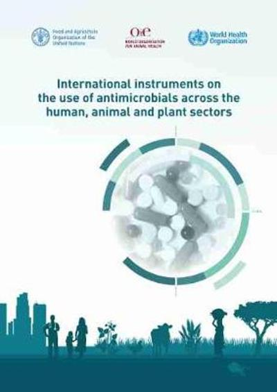 International Instruments on the Use of Antimicrobials Across the Human, Animal and Plant Sectors - Food and Agriculture Organization of the United Nations