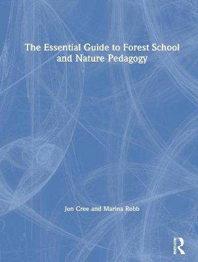The Essential Guide to Forest School and Nature Pedagogy - Jon Cree