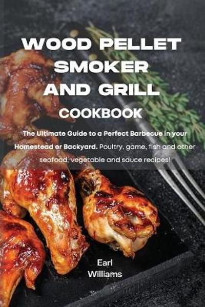 Wood Pellet Smoker and Grill Cookbook - Earl Williams