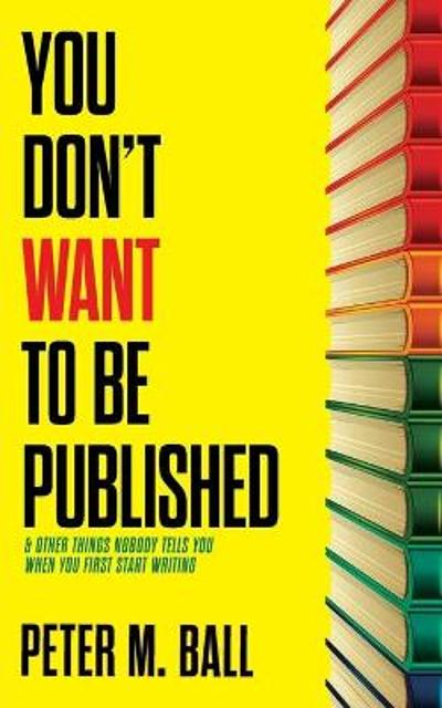 You Don't Want to Be Published (and Other Things Nobody Tells You When You First Start Writing) - Peter M Ball
