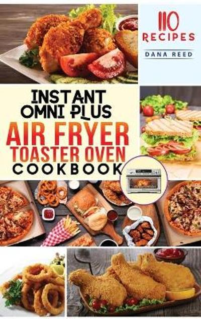 Instant Omni Plus Air Fryer Toaster Oven Cookbook - Dana Reed