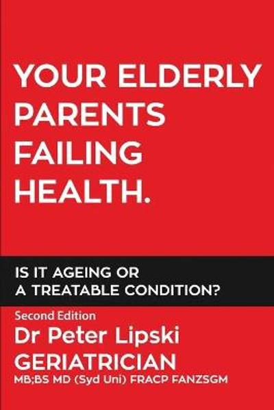 Your Elderly Parents Failing Health. Is It Ageing or a Treatable Condition? - Peter Lipski