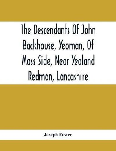 The Descendants Of John Backhouse, Yeoman, Of Moss Side, Near Yealand Redman, Lancashire - Joseph Foster