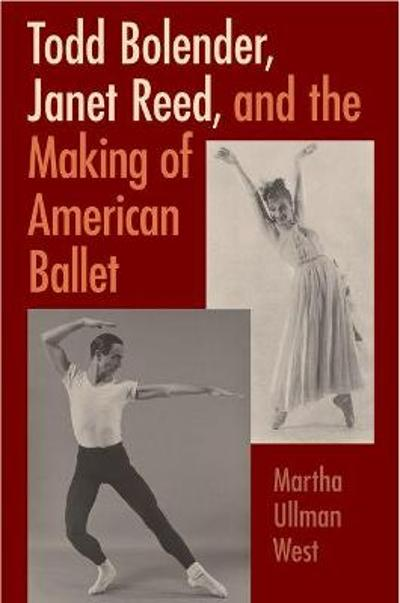 Todd Bolender, Janet Reed, and the Making of American Ballet - Martha Ullman West