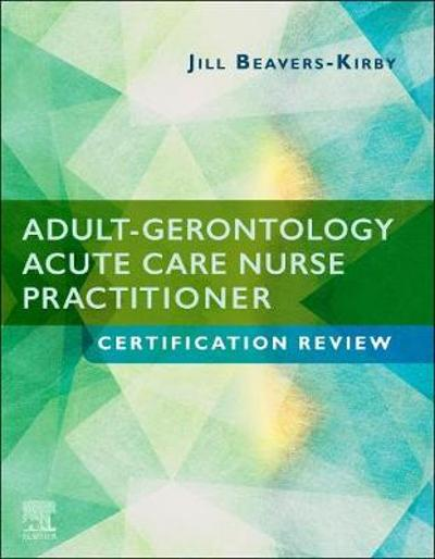 Adult-Gerontology Acute Care Nurse Practitioner Certification Review - Jill R. Beavers-Kirby