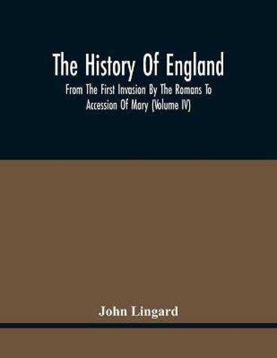 The History Of England, From The First Invasion By The Romans To Accession Of Mary (Volume Iv) - John Lingard