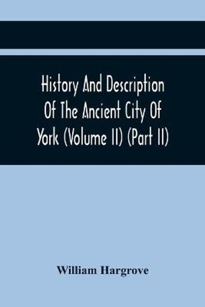 History And Description Of The Ancient City Of York; Comprising All The Most Interesting Information, Already Published In Drake'S Eboracum (Volume Ii) (Part Ii) - William Hargrove
