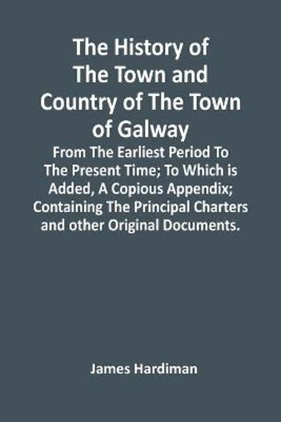 The History Of The Town And Country Of The Town Of Galway - James Hardiman