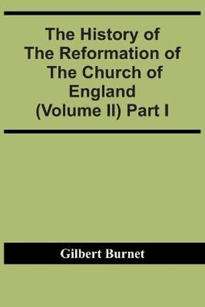 The History Of The Reformation Of The Church Of England (Volume Ii) Part I - Gilbert Burnet