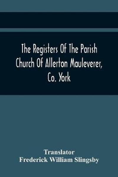 The Registers Of The Parish Church Of Allerton Mauleverer, Co. York - Translator Frederick William Slingsby
