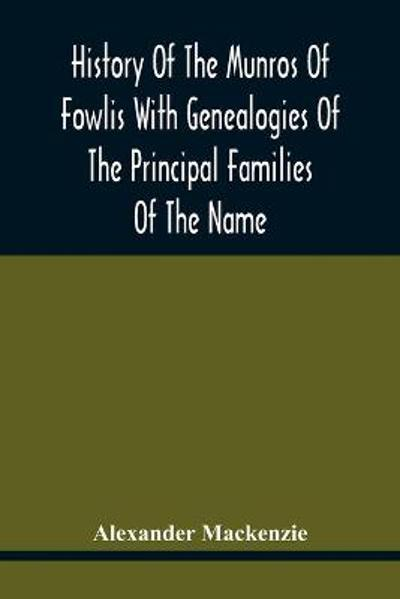 History Of The Munros Of Fowlis With Genealogies Of The Principal Families Of The Name - Alexander Mackenzie
