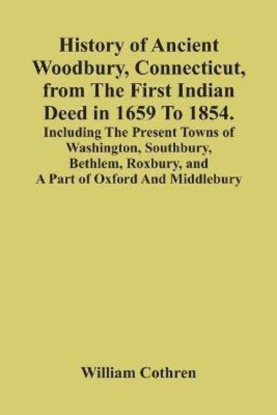 History Of Ancient Woodbury, Connecticut, From The First Indian Deed In 1659 To 1854. Including The Present Towns Of Washington, Southbury, Bethlem, Roxbury, And A Part Of Oxford And Middlebury - William Cothren