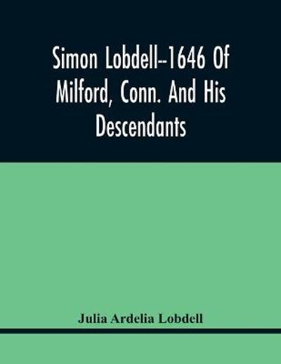 Simon Lobdell--1646 Of Milford, Conn. And His Descendants - Julia Ardelia Lobdell