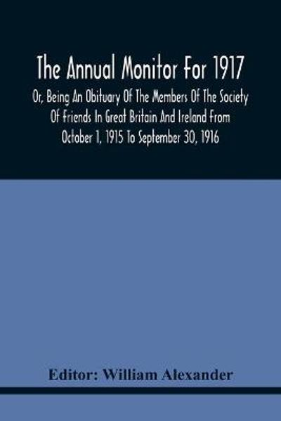 The Annual Monitor For 1917 Or, Being An Obituary Of The Members Of The Society Of Friends In Great Britain And Ireland From October 1, 1915 To September 30, 1916 - William Alexander