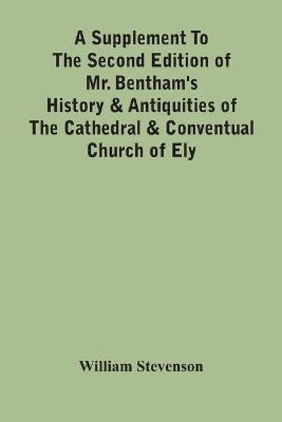 A Supplement To The Second Edition Of Mr. Bentham'S History & Antiquities Of The Cathedral & Conventual Church Of Ely - William Stevenson
