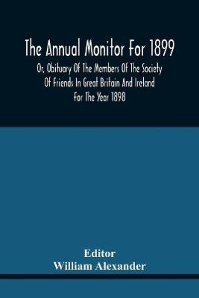 The Annual Monitor For 1899 Or, Obituary Of The Members Of The Society Of Friends In Great Britain And Ireland For The Year 1898 - William Alexander