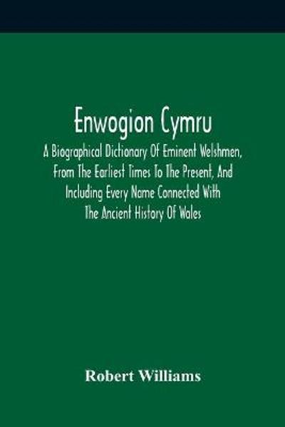 Enwogion Cymru. A Biographical Dictionary Of Eminent Welshmen, From The Earliest Times To The Present, And Including Every Name Connected With The Ancient History Of Wales - Robert Williams