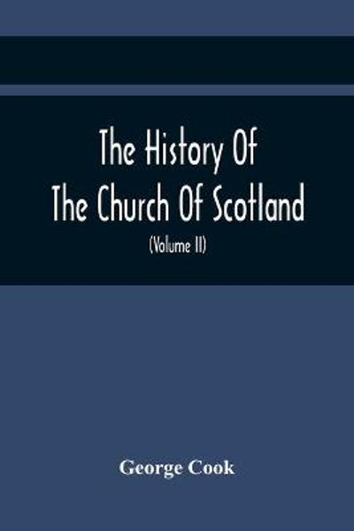 The History Of The Church Of Scotland, From The Establishment Of The Reformation To The Revolution - George Cook