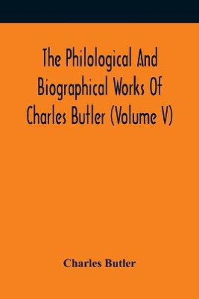 The Philological And Biographical Works Of Charles Butler (Volume V) - Charles Butler