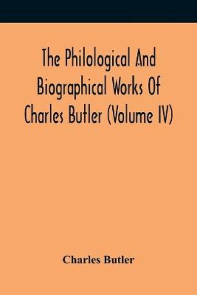 The Philological And Biographical Works Of Charles Butler (Volume IV) - Charles Butler