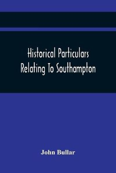Historical Particulars Relating To Southampton - John Bullar