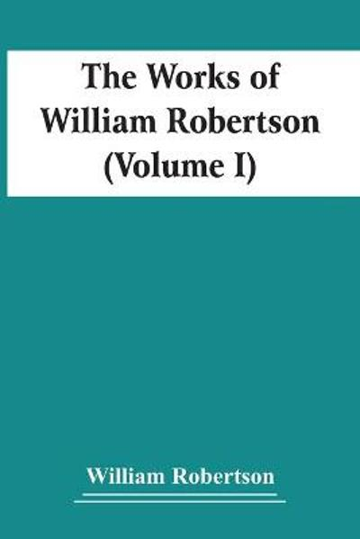 The Works Of William Robertson (Volume I) - William Robertson