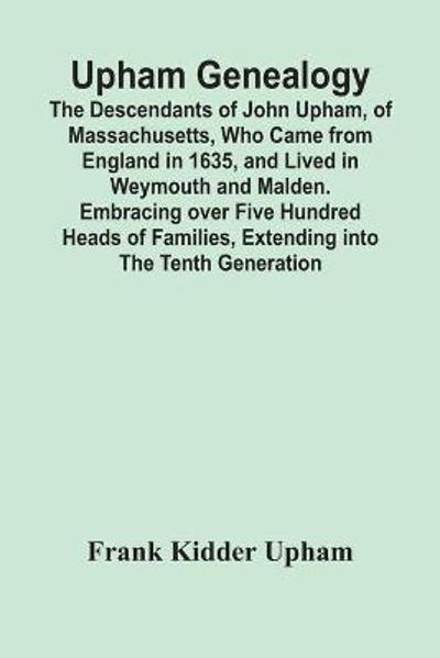 Upham Genealogy; The Descendants Of John Upham, Of Massachusetts, Who Came From England In 1635, And Lived In Weymouth And Malden. Embracing Over Five Hundred Heads Of Families, Extending Into The Tenth Generation - Frank Kidder Upham