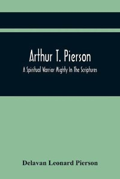 Arthur T. Pierson; A Spiritual Warrior Mighty In The Scriptures; A Leader In The Modern Missionary Crusade - Delavan Leonard Pierson