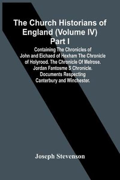 The Church Historians Of England (Volume Iv) Part I; Containing The Chronicles Of John And Eichaed Of Hexham The Chronicle Of Holyrood. The Chronicle Of Melrose. Jordan Fantosme S Chronicle. Documents Respecting Canterbury And Winchester. - Joseph Stevenson