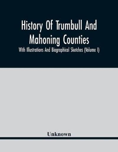 History Of Trumbull And Mahoning Counties; With Illustrations And Biographical Sketches (Volume I) -