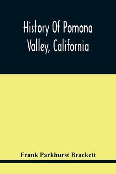 History Of Pomona Valley, California, With Biographical Sketches Of The Leading Men And Women Of The Valley Who Have Been Identified With Its Growth And Development From The Early Days To The Present - Frank Parkhurst Brackett