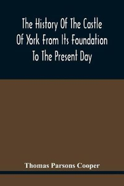 The History Of The Castle Of York From Its Foundation To The Present Day, With An Account Of The Building Of Clifford'S Tower - Thomas Parsons Cooper