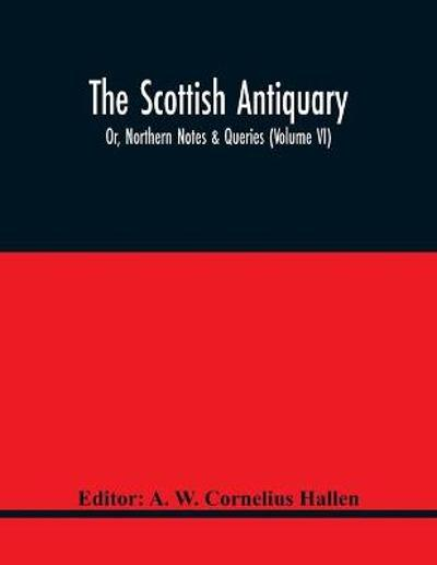 The Scottish Antiquary; Or, Northern Notes & Queries (Volume Vi) - A W Cornelius Hallen