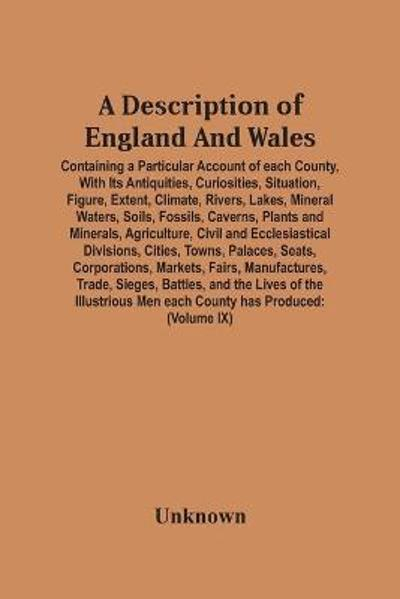 A Description Of England And Wales, Containing A Particular Account Of Each County, With Its Antiquities, Curiosities, Situation, Figure, Extent, Climate, Rivers, Lakes, Mineral Waters, Soils, Fossils, Caverns, Plants And Minerals, Agriculture, Civil And Ecc -
