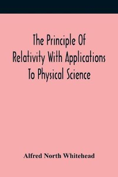 The Principle Of Relativity With Applications To Physical Science - Alfred North Whitehead