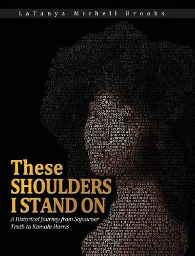 These Shoulders I Stand On - Latanya M Brooks