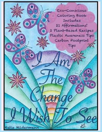 I Am The Change I Wish To See - Katie Hildermann