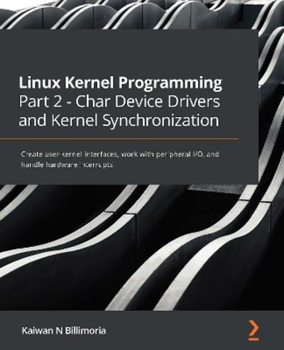 Linux Kernel Programming Part 2 - Char Device Drivers and Kernel Synchronization - Kaiwan N Billimoria