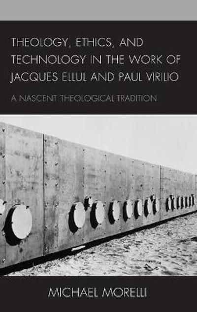 Theology, Ethics, and Technology in the Work of Jacques Ellul and Paul Virilio - Michael Morelli