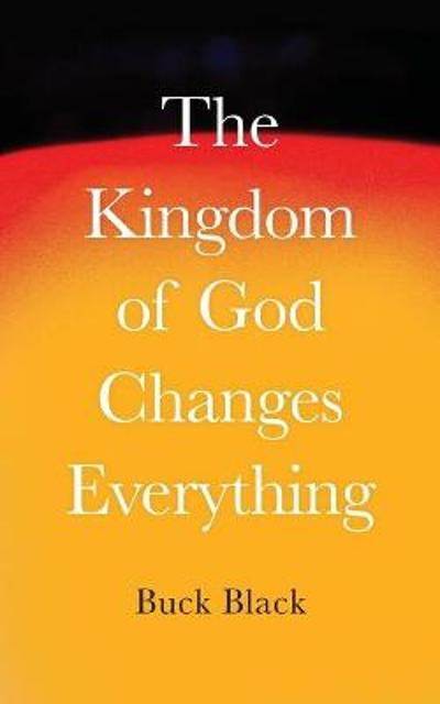 The Kingdom of God Changes Everything - Buck Black