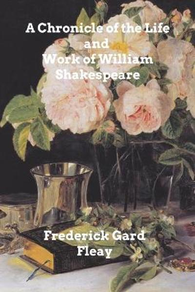 A Chronicle History of the Life and Work of William Shakespeare - Frederick Gard Fleay